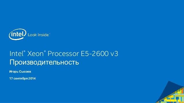 Intel® Xeon® Processor E5-2600 v3 Производительность  Игорь Сысоев  17 сентября 2014