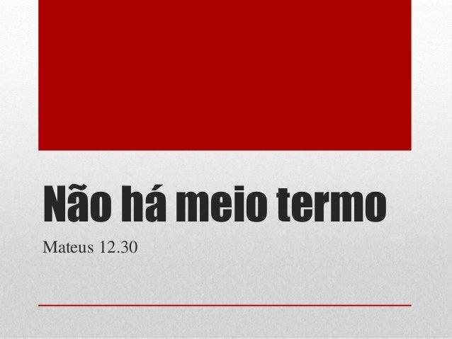 Não há meio termo Mateus 12.30