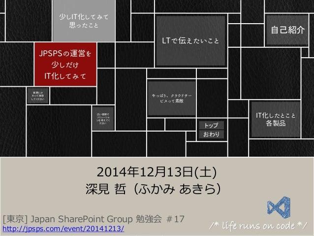 JPSPSの運営を 少しだけ IT化してみて 少しIT化してみて 思ったこと IT化したとこと 各製品 LTで伝えたいこと やっぱり、クラウドサー ビスって素敵 [東京] Japan SharePoint Group 勉強会 #17 http:...