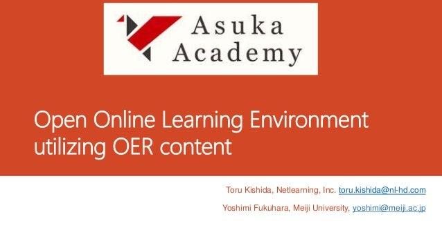 Open Online Learning Environment utilizing OER content Toru Kishida, Netlearning, Inc. toru.kishida@nl-hd.com Yoshimi Fuku...