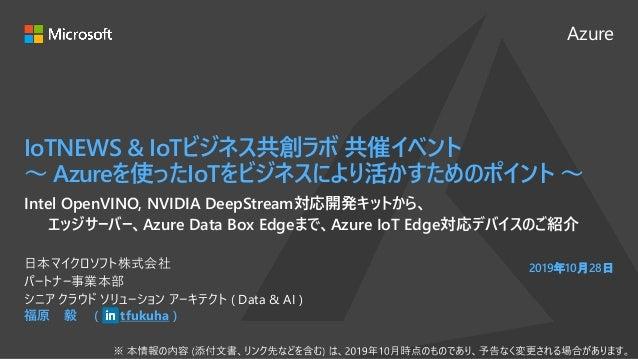 Azure 2019年10月28日 IoTNEWS & IoTビジネス共創ラボ 共催イベント ~ Azureを使ったIoTをビジネスにより活かすためのポイント ~ 福原 毅 ( tfukuha ) 日本マイクロソフト株式会社 パートナー事業本部...