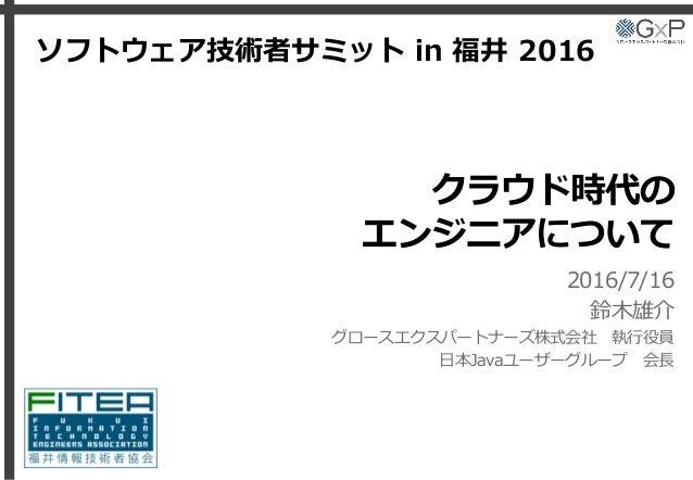 クラウド時代の エンジニアについて 2016/7/16 鈴木雄介 グロースエクスパートナーズ株式会社 執行役員 日本Javaユーザーグループ 会長 ソフトウェア技術者サミット in 福井 2016