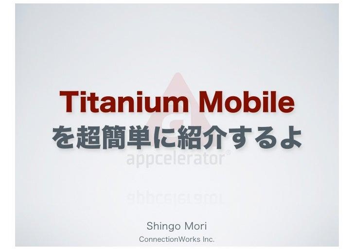 Titanium Mobileを超簡単に紹介するよ      Shingo Mori     ConnectionWorks Inc.