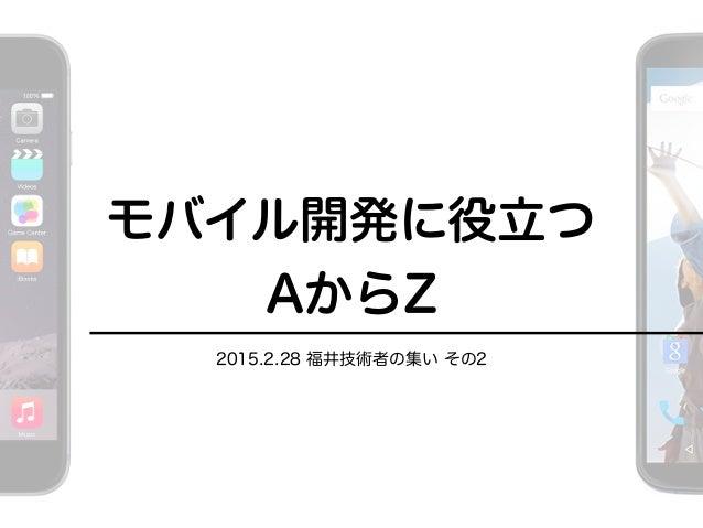 モバイル開発に役立つ AからZ 2015.2.28 福井技術者の集い その2