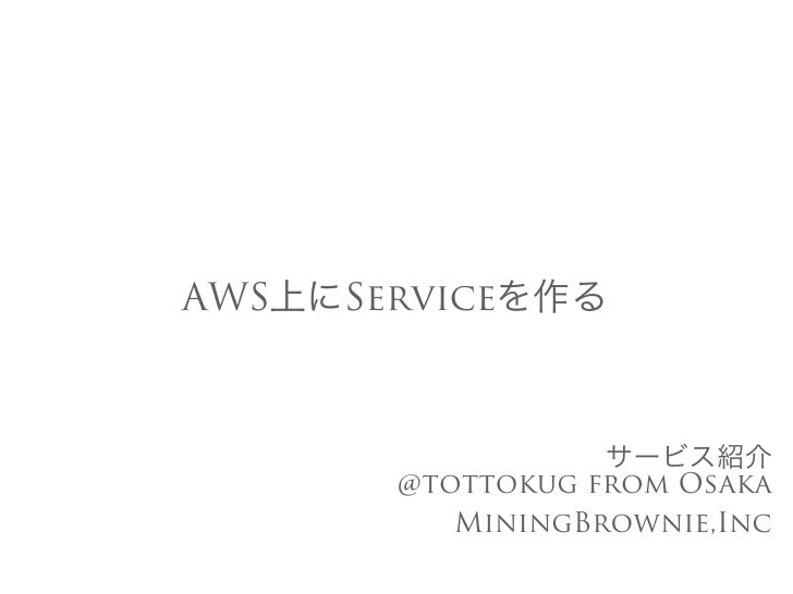 AWS上にServiceを作る                  サービス紹介       @tottokug from Osaka          MiningBrownie,Inc