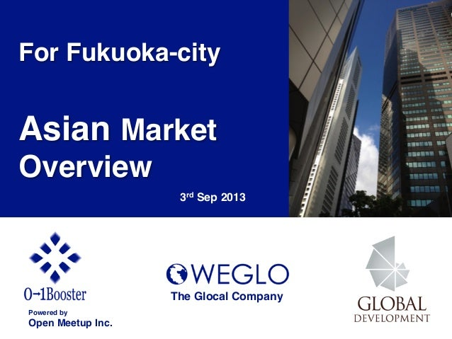 For Fukuoka-city! ! Asian Market Overview ! 3rd Sep 2013 Powered by! Open Meetup Inc. The Glocal Company