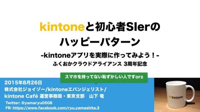 kintoneと初心者SIerの ハッピーパターン -kintoneアプリを実際に作ってみよう!- ふくおかクラウドアライアンス 3周年記念 Twitter: @yamaryu0508 FB: https://www.facebook.com/...