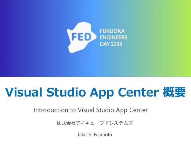 Visual Studio App Center 概要 Introduction to Visual Studio App Center 株式会社アイキューブドシステムズ Takeshi Fujimoto
