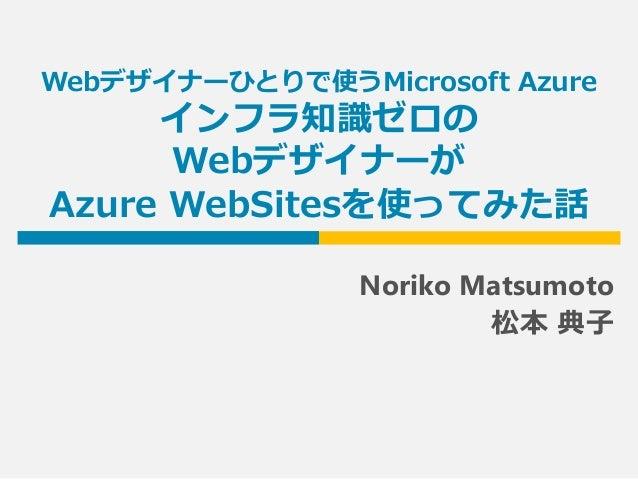 Webデザイナーひとりで使うMicrosoft Azure インフラ知識ゼロの Webデザイナーが Azure WebSitesを使ってみた話 Noriko Matsumoto 松本 典子