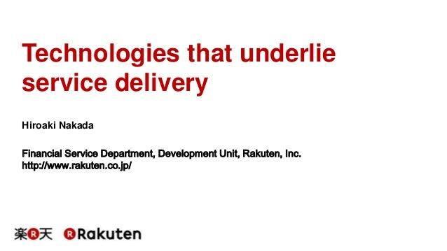 Technologies that underlie  service delivery  Hiroaki Nakada  Financial Service Department, Development Unit, Rakuten, Inc...