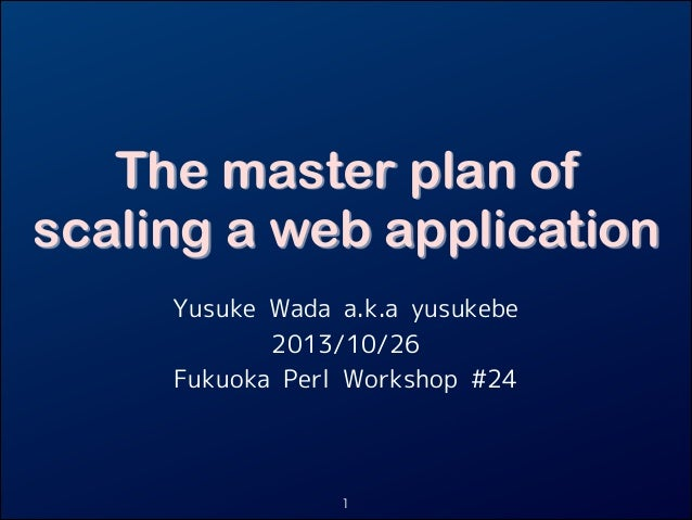 The master plan of scaling a web application Yusuke Wada a.k.a yusukebe 2013/10/26 Fukuoka Perl Workshop #24  1