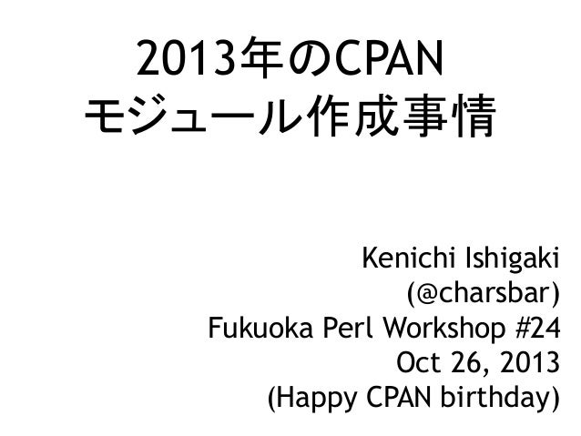 2013年のCPAN モジュール作成事情 Kenichi Ishigaki (@charsbar) Fukuoka Perl Workshop #24 Oct 26, 2013 (Happy CPAN birthday)