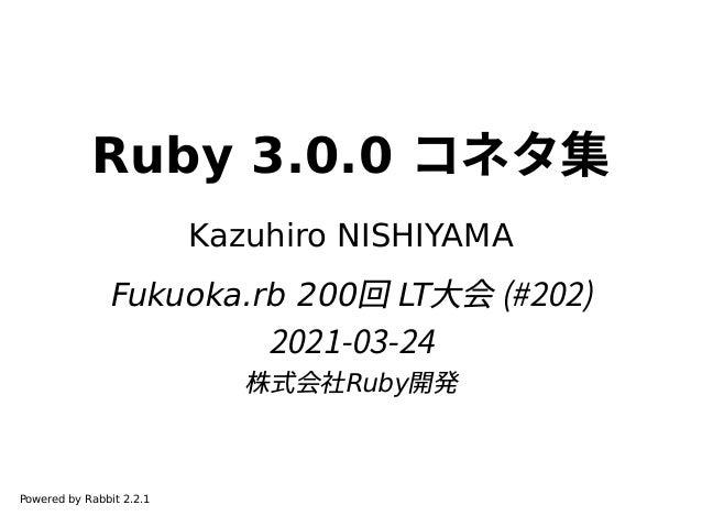 Ruby 3.0.0 コネタ集 Kazuhiro NISHIYAMA Fukuoka.rb 200回 LT大会 (#202) 2021-03-24 株式会社Ruby開発 Powered by Rabbit 2.2.1