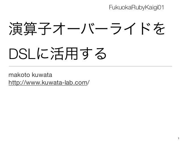 演算子オーバーライドを DSLに活用する makoto kuwata http://www.kuwata-lab.com/ FukuokaRubyKaigi01 1