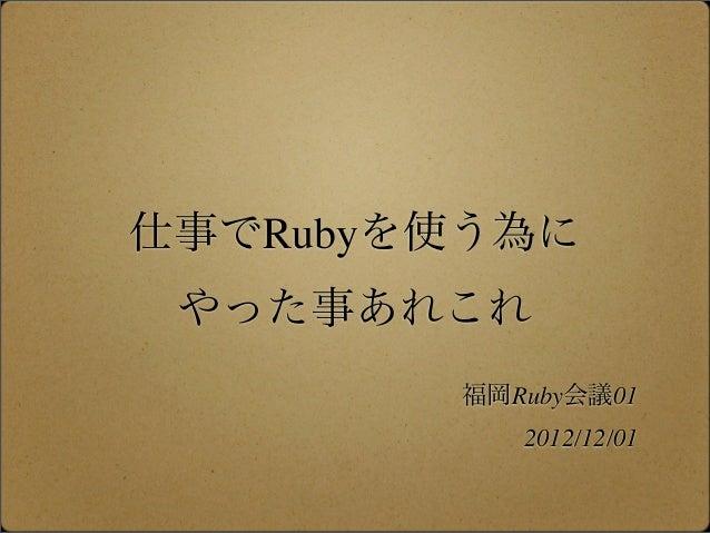 仕事でRubyを使う為に やった事あれこれ        福岡Ruby会議01           2012/12/01