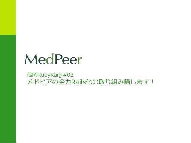 福岡RubyKaigi#02 メドピアの全力Rails化の取り組み晒します!