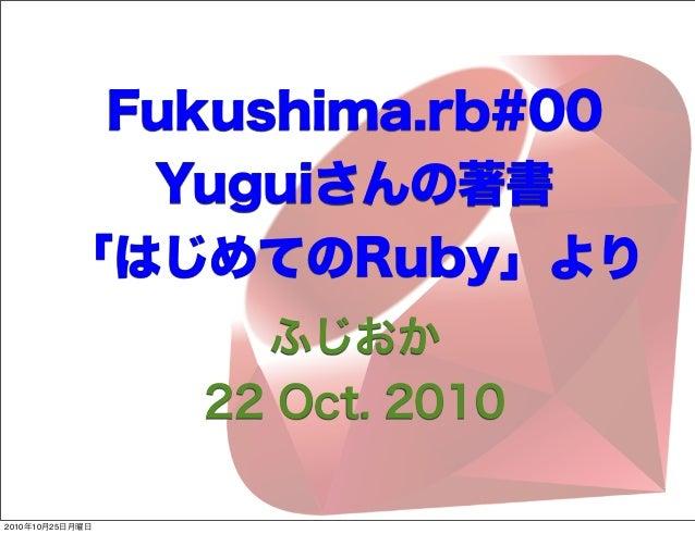 ふじおか 22 Oct. 2010 Fukushima.rb#00 Yuguiさんの著書 「はじめてのRuby」より 2010年10月25日月曜日