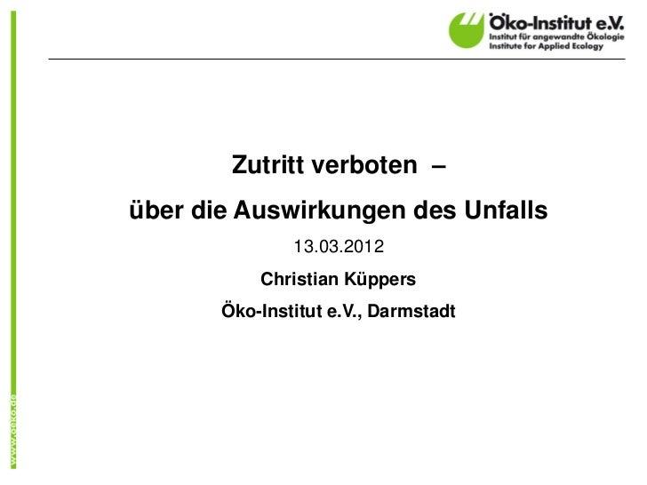 Zutritt verboten –über die Auswirkungen des Unfalls               13.03.2012           Christian Küppers       Öko-Institu...