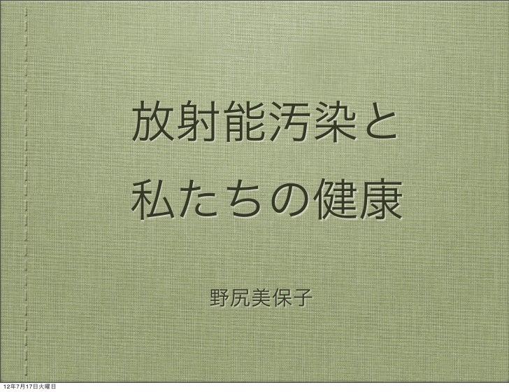 放射能汚染と              私たちの健康               野尻美保子12年7月17日火曜日