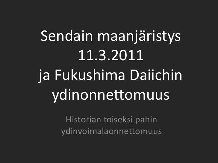 Sendain maanjäristys      11.3.2011ja Fukushima Daiichin  ydinonnettomuus    Historian toiseksi pahin   ydinvoimalaonnetto...