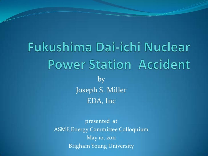 Fukushima Dai-ichiNuclear Power Station  Accident<br />by<br />Joseph S. Miller<br />EDA, Inc<br />presented  at <br />ASM...