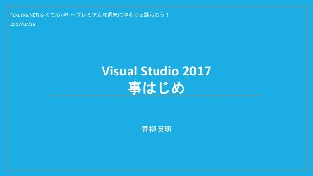 Visual Studio 2017 事はじめ 青柳 英明 Fukuoka.NET(ふくてん) #7 ~ プレミアムな週末にゆるりと語らおう! 2017/07/28