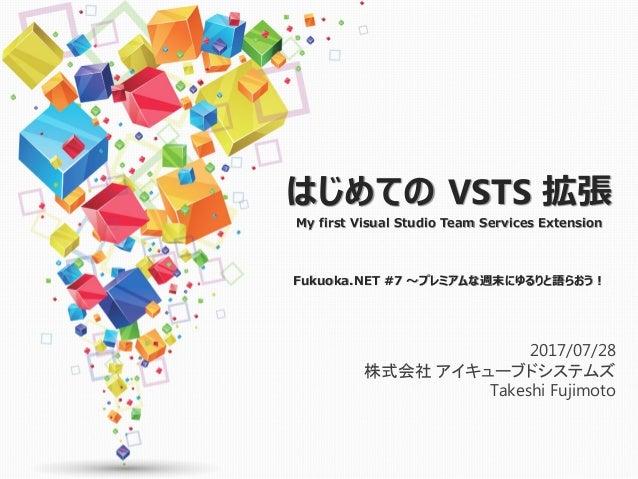 はじめての VSTS 拡張 My first Visual Studio Team Services Extension Fukuoka.NET #7 ~プレミアムな週末にゆるりと語らおう! 2017/07/28 株式会社 アイキューブドシステ...