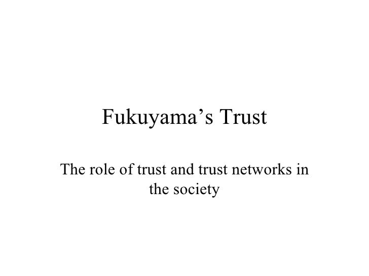 Fukuyama's Trust The role of trust and trust networks in the society