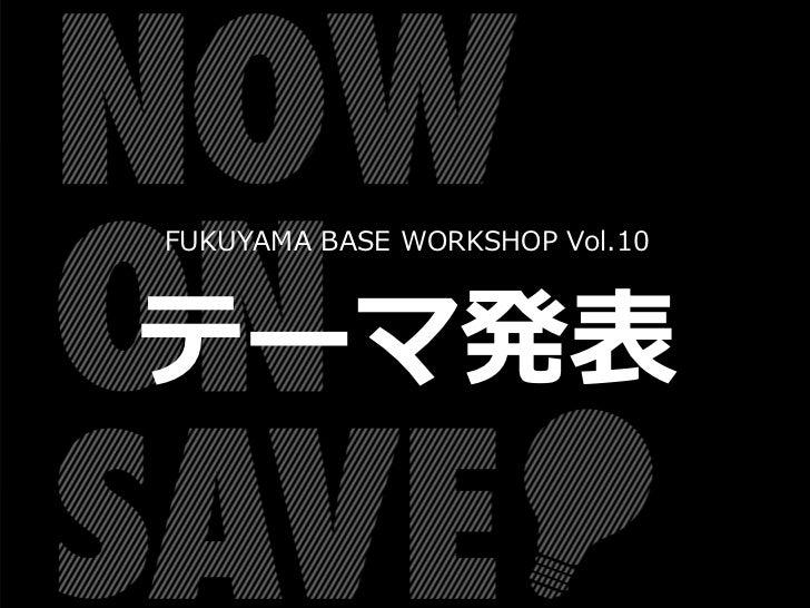 FUKUYAMA BASE WORKSHOP Vol.10テーマ発表