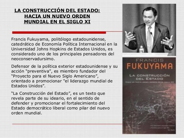 LA CONSTRUCCIÓN DEL ESTADO: HACIA UN NUEVO ORDEN MUNDIAL EN EL SIGLO XI Francis Fukuyama, politólogo estadounidense, cated...