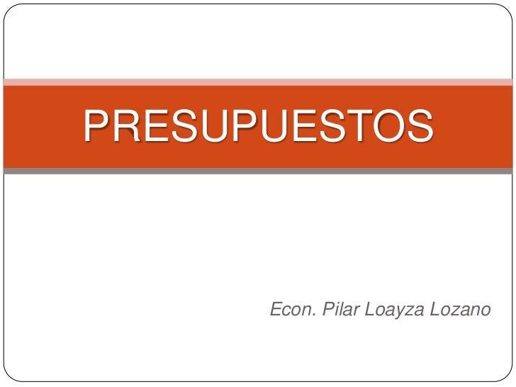 PRESUPUESTOS          Econ. Pilar Loayza Lozano