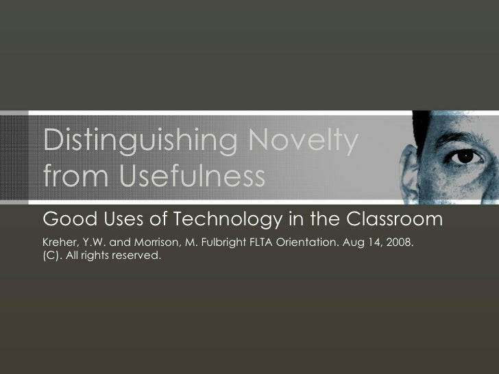 Distinguishing Noveltyfrom UsefulnessGood Uses of Technology in the ClassroomKreher, Y.W. and Morrison, M. Fulbright FLTA ...