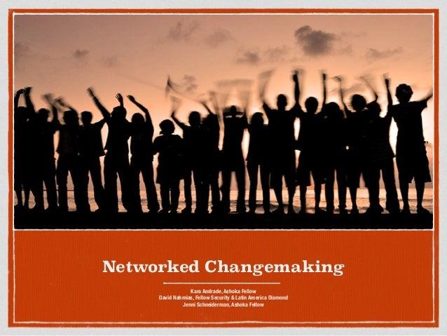 ! Networked Changemaking Kara Andrade, Ashoka Fellow David Nahmias, Fellow Security & Latin America Diamond Jenni Schneide...