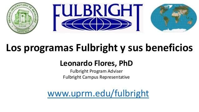 Los programas Fulbright y sus beneficios Leonardo Flores, PhD Fulbright Program Adviser Fulbright Campus Representative ww...