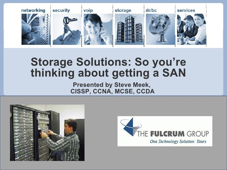 Storage Solutions: So you're thinking about getting a SAN Presented by Steve Meek,  CISSP, CCNA, MCSE, CCDA