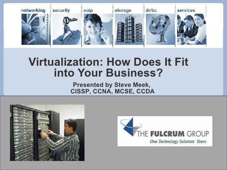 Virtualization: How Does It Fit into Your Business? Presented by Steve Meek,  CISSP, CCNA, MCSE, CCDA