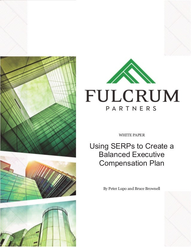 WHITE PAPER Using SERPs to Create a Balanced Executive Compensation Plan By Peter Lupo and Bruce Brownell