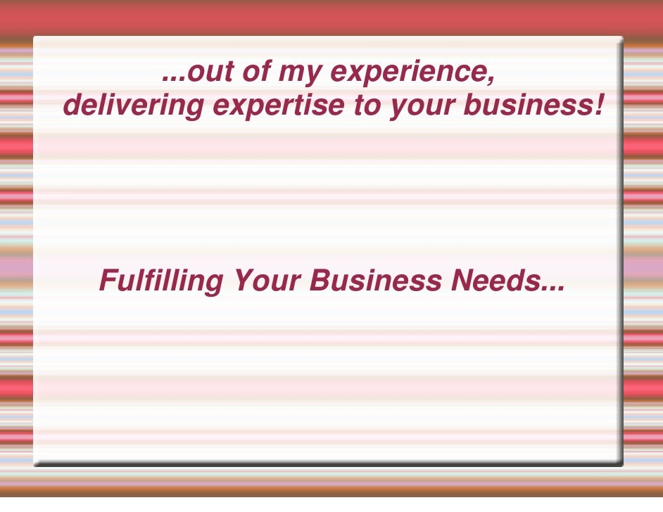 ...out of my experience, delivering expertise to your business!       Fulfilling Your Business Needs...