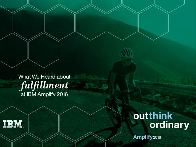 What We Heard about fulfillment at IBM Amplify 2016 Amplify outthink 2016 ordinary