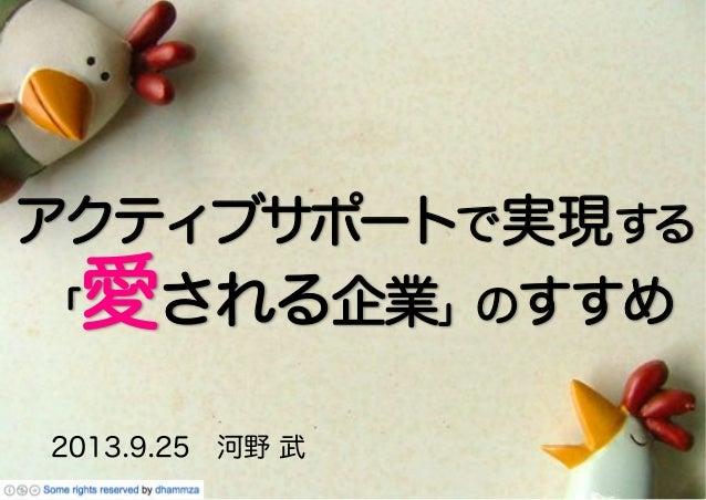 アクティブサポートで実現する 2013.9.25河野 武 「愛される企業」のすすめ