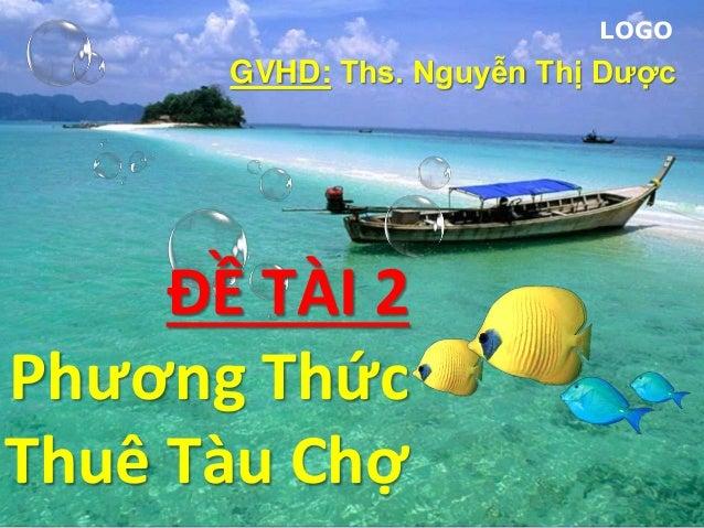 LOGO ĐỀ TÀI 2 Phương Thức Thuê Tàu Chợ GVHD: Ths. Nguyễn Thị Dược