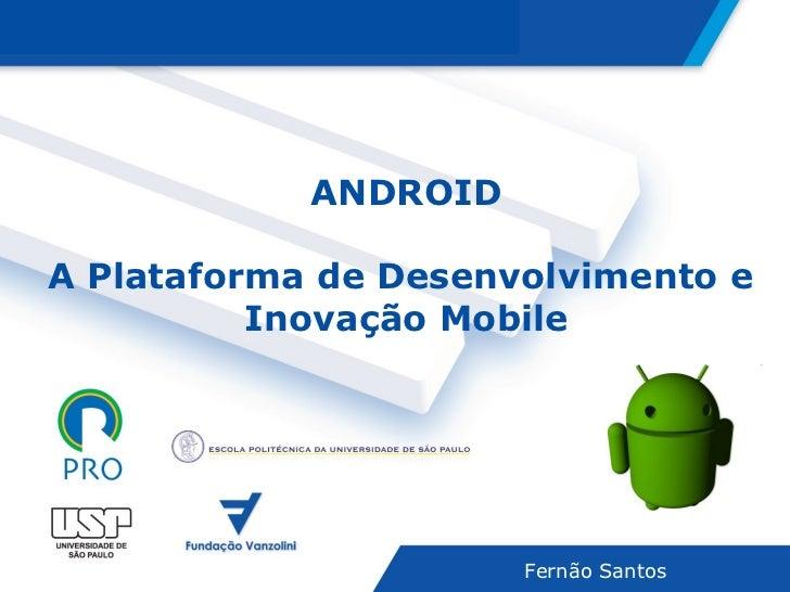 ANDROID A Plataforma de Desenvolvimento e  Inovação Mobile Fernão Santos Agenda Agenda
