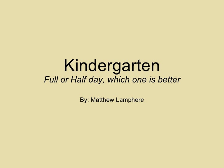 Kindergarten Full or Half day, which one is better By: Matthew Lamphere
