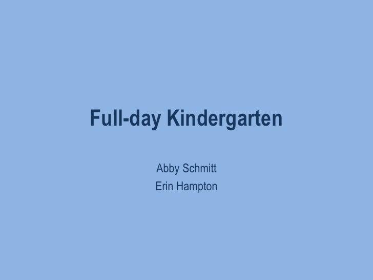 Full-day Kindergarten<br />Abby Schmitt<br />Erin Hampton<br />
