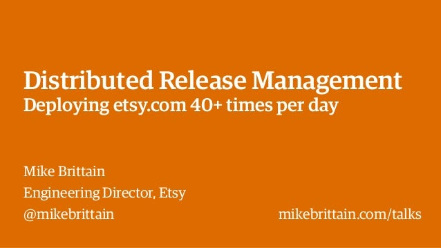Distributed Release Management Deploying etsy.com 40+ times per day Mike Brittain Engineering Director, Etsy @mikebrittain...