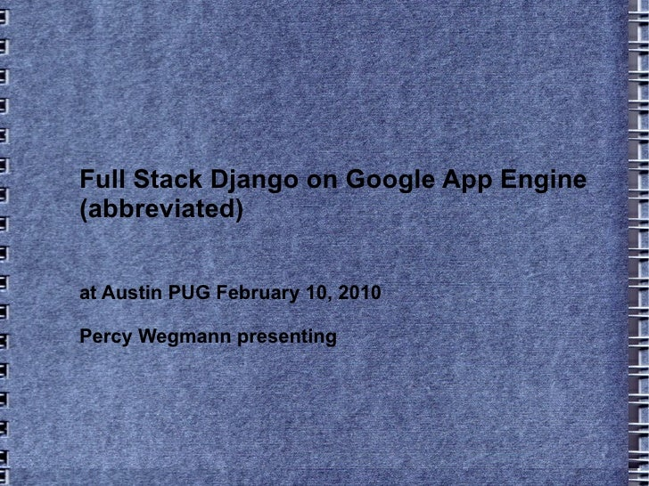 Full Stack Django on Google App Engine (abbreviated) at Austin PUG February 10, 2010 Percy Wegmann presenting