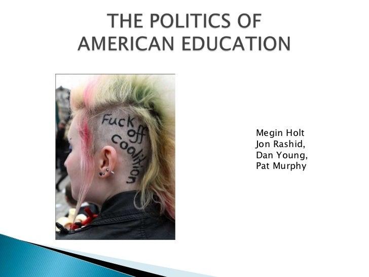 THE POLITICS OFAMERICAN EDUCATION<br />Megin Holt<br />Jon Rashid, <br />Dan Young, <br />Pat Murphy<br />