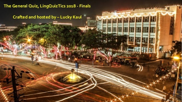 The General Quiz, LingQuizTics 2018 - Finals Crafted and hosted by – Lucky Kaul