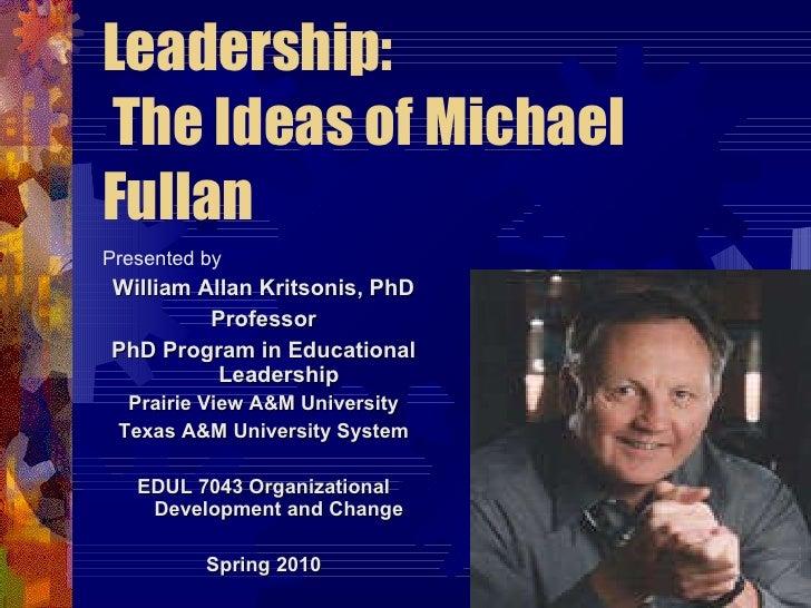 Leadership:  The Ideas of Michael Fullan <ul><li>Presented by </li></ul><ul><li>William Allan Kritsonis, PhD </li></ul><ul...