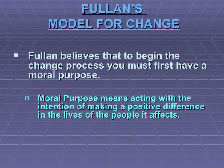 FULLAN'S  MODEL FOR CHANGE <ul><li>Fullan believes that to begin the change process you must first have a moral purpose. <...